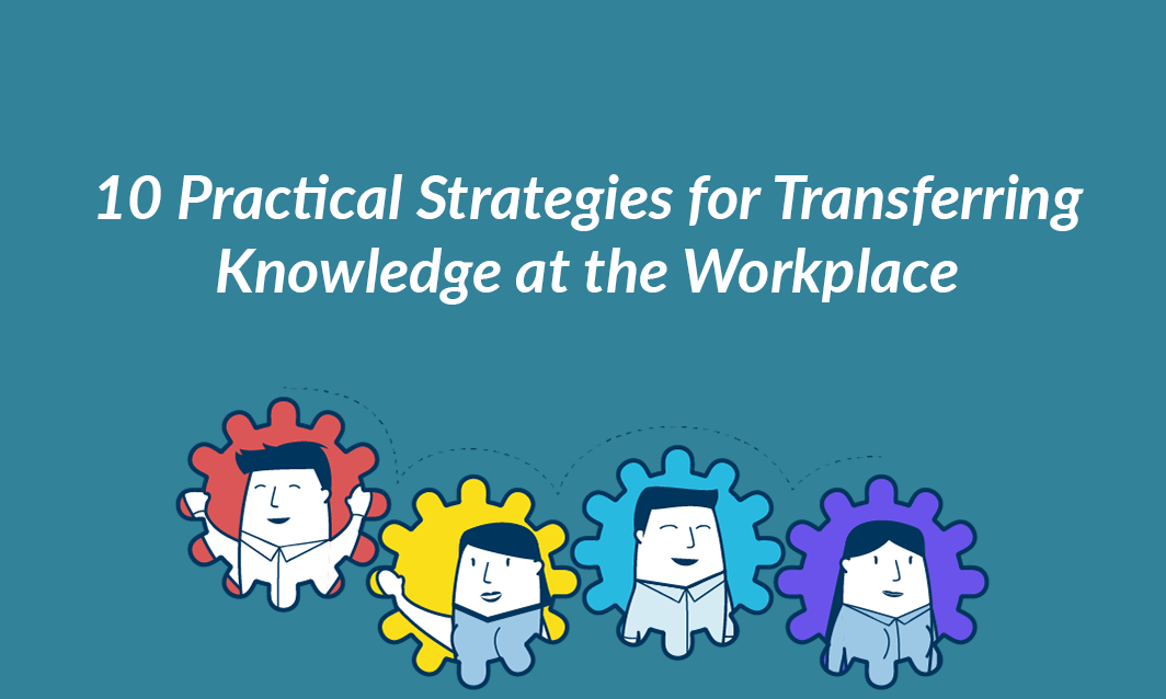 10 Practical Strategies for Transferring Knowledge at the Workplace