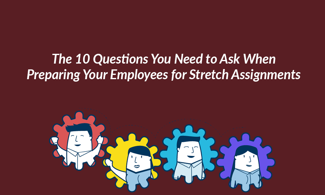 The 10 Questions You Need to Ask When Preparing Your Employees for Stretch Assignments