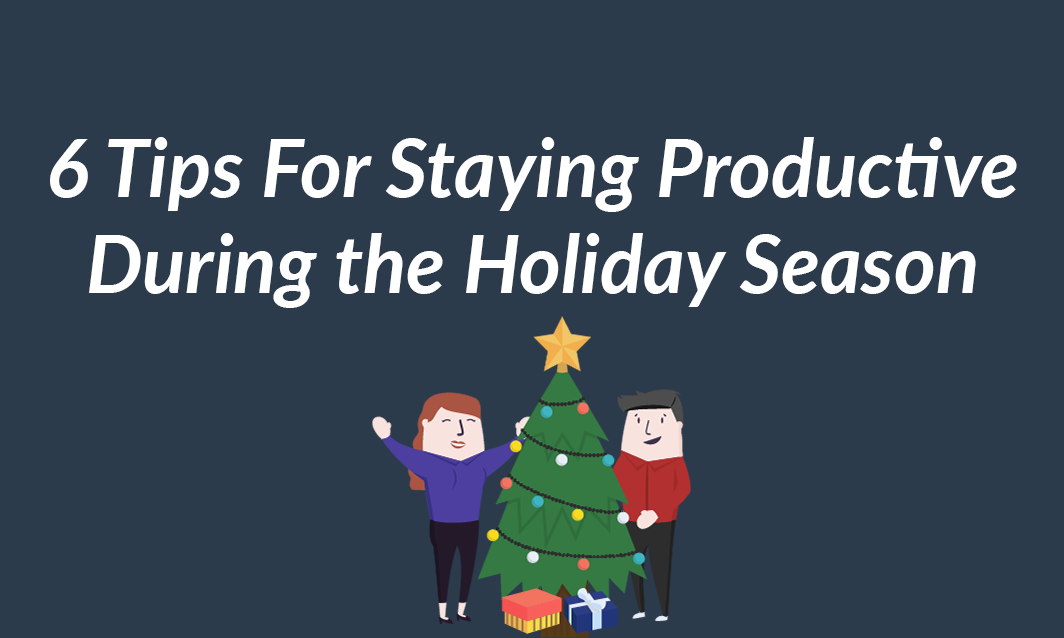 6 tips for Staying Productive During the Holiday Season