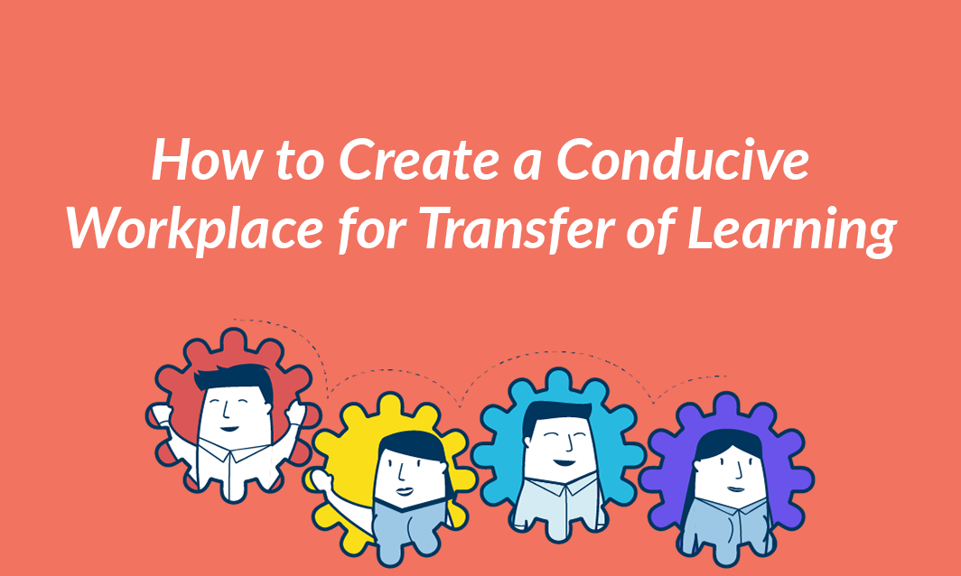 How to Create a Conducive Workplace for Transfer of Learning