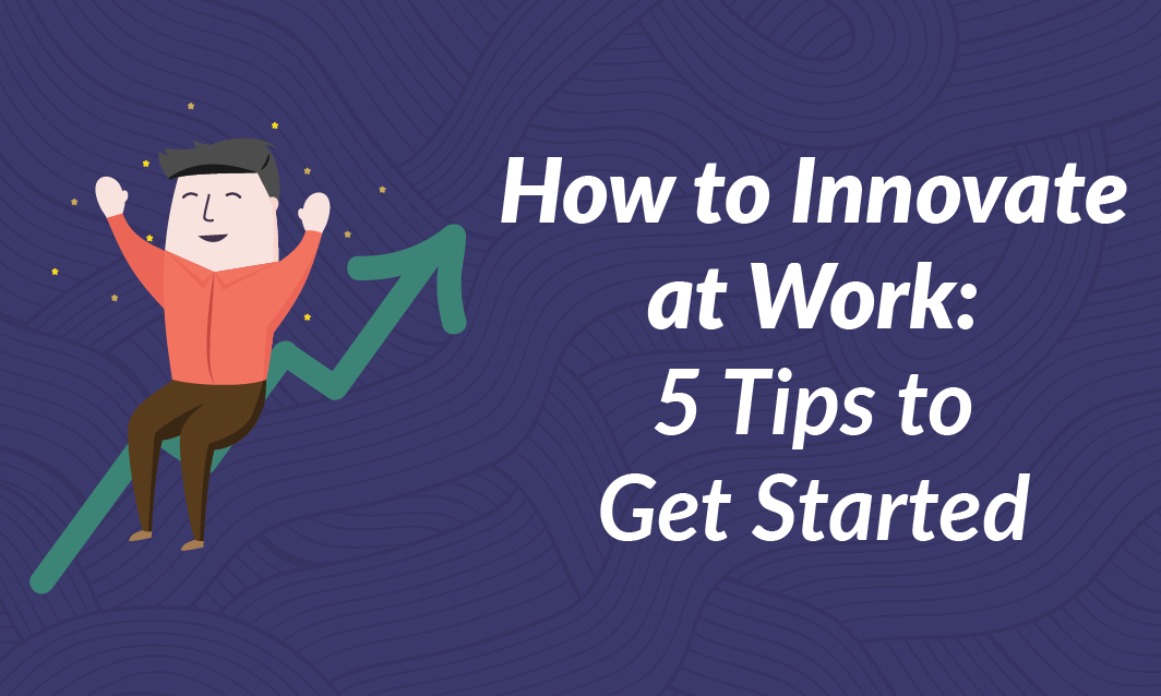 How to Innovate at Work: 5 Tips to get Started