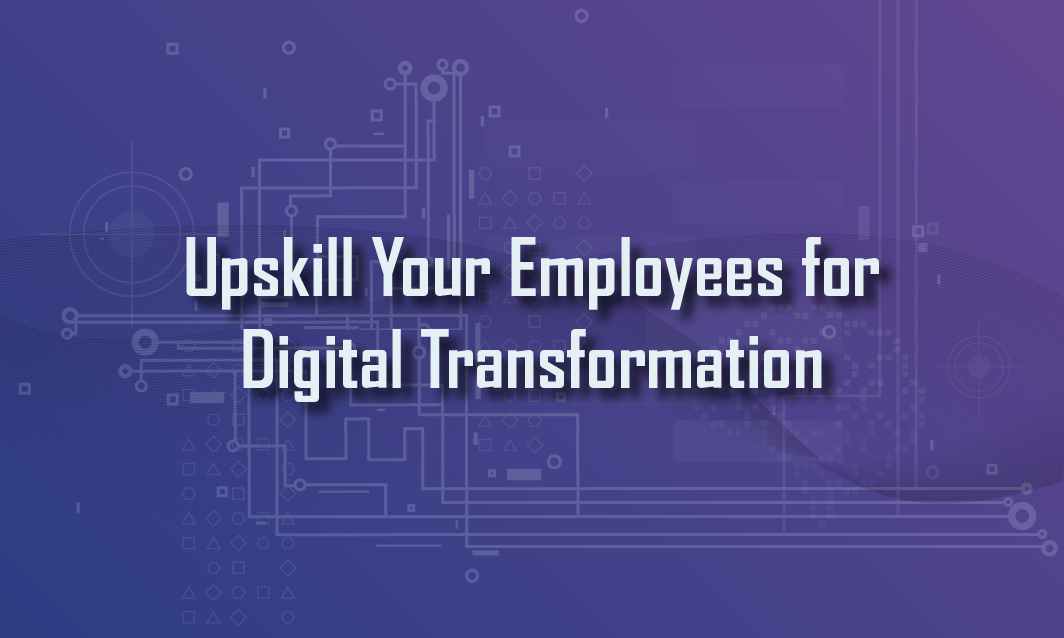Upskill Your Employees for a Digital Transformation