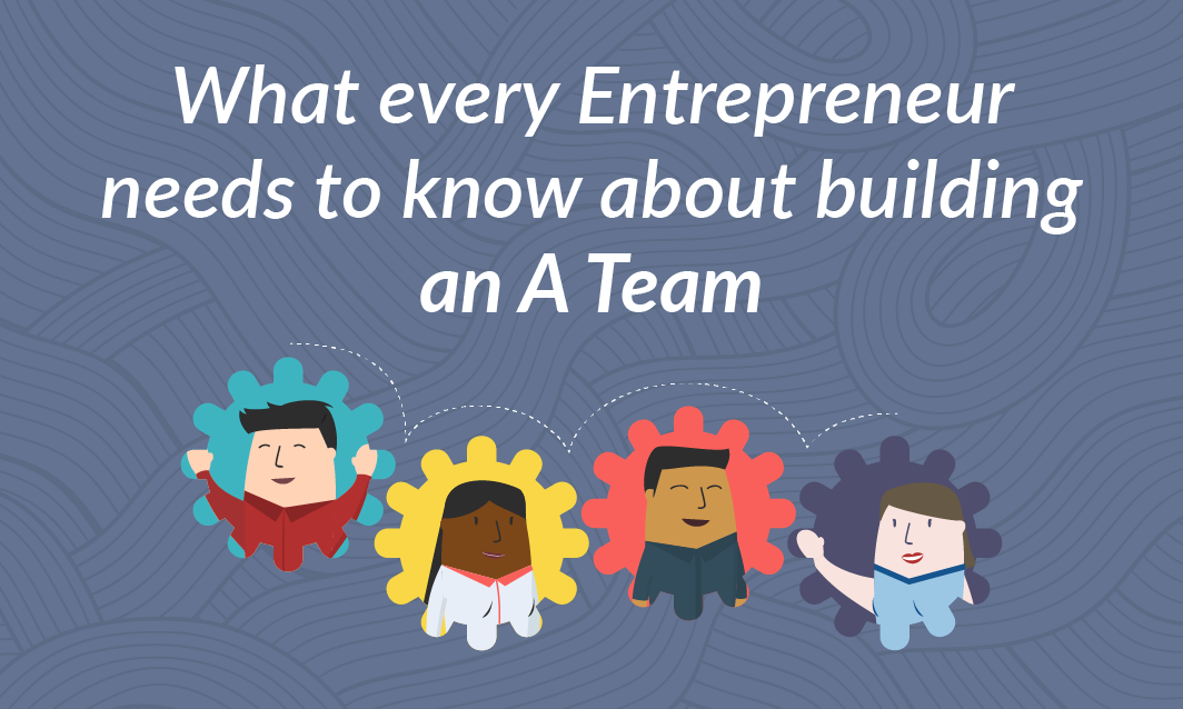What Every  Entrepreneur Needs to Know About Building an A Team
